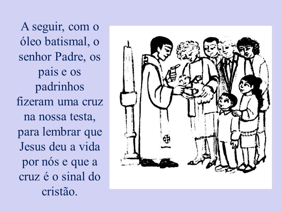 A seguir, com o óleo batismal, o senhor Padre, os pais e os padrinhos fizeram uma cruz na nossa testa, para lembrar que Jesus deu a vida por nós e que a cruz é o sinal do cristão.
