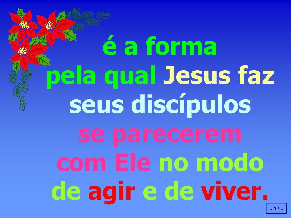 - 12 - é a forma pela qual Jesus faz seus discípulos se parecerem com Ele no modo de agir e de viver.