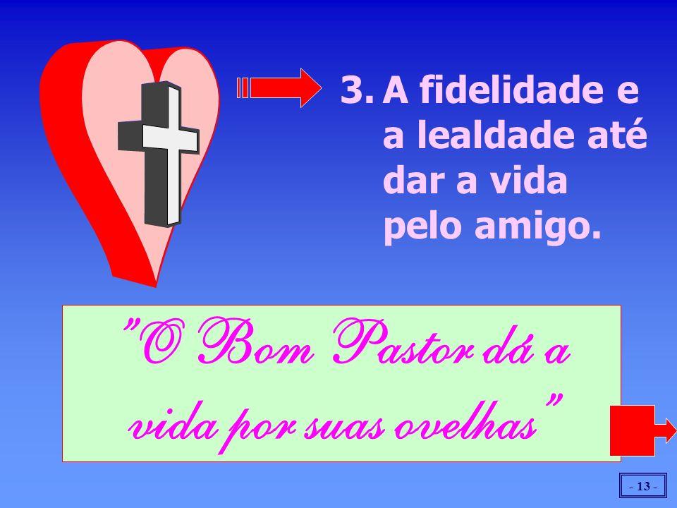 - 13 - 3.A fidelidade e a lealdade até dar a vida pelo amigo. O Bom Pastor dá a vida por suas ovelhas