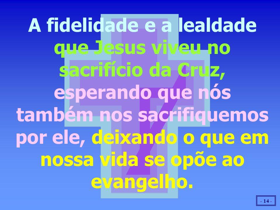 - 14 - A fidelidade e a lealdade que Jesus viveu no sacrifício da Cruz, esperando que nós também nos sacrifiquemos por ele, deixando o que em nossa vi
