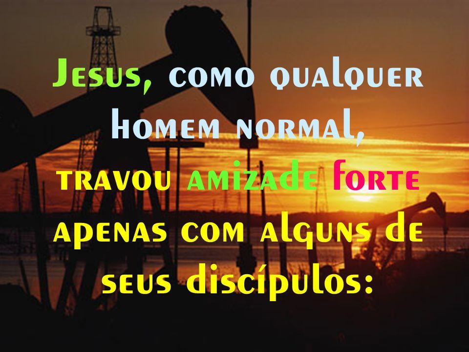 - 15 - Jesus, como qualquer homem normal, travou amizade forte apenas com alguns de seus discípulos: