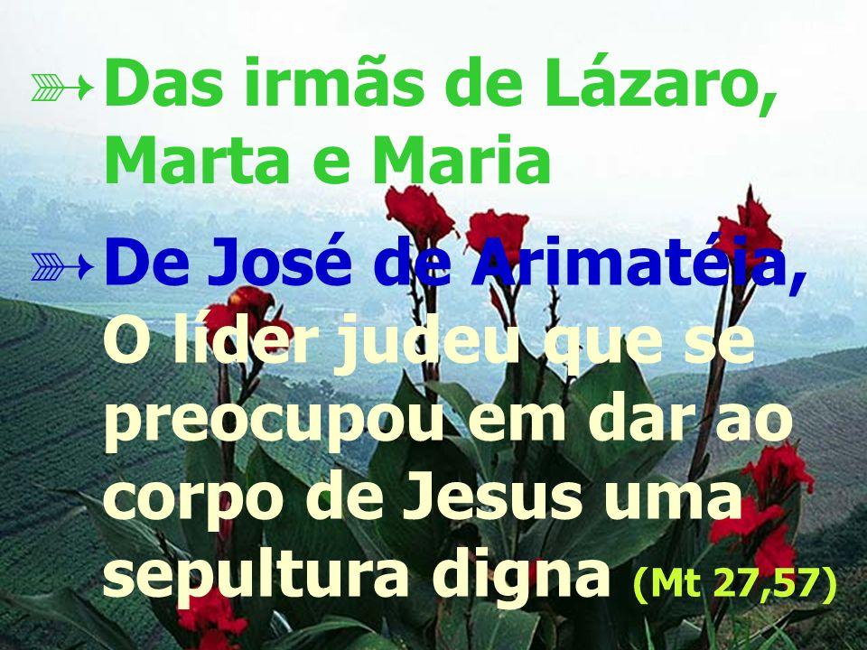 - 17 - De José de Arimatéia, O líder judeu que se preocupou em dar ao corpo de Jesus uma sepultura digna (Mt 27,57) Das irmãs de Lázaro, Marta e Maria