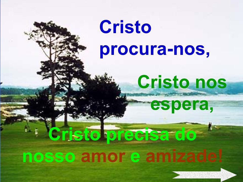 - 18 - Cristo precisa do nosso amor e amizade! Cristo procura-nos, Cristo nos espera,