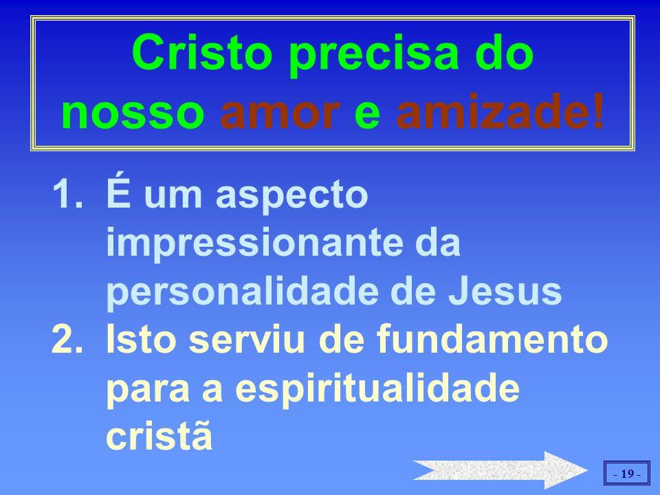 - 19 - 1.É um aspecto impressionante da personalidade de Jesus 2.Isto serviu de fundamento para a espiritualidade cristã Cristo precisa do nosso amor e amizade!
