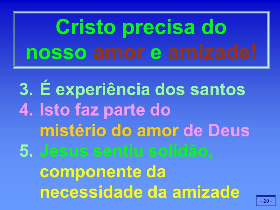 - 20 - 3.É experiência dos santos 4.Isto faz parte do mistério do amor de Deus 5.Jesus sentiu solidão, componente da necessidade da amizade Cristo precisa do nosso amor e amizade!