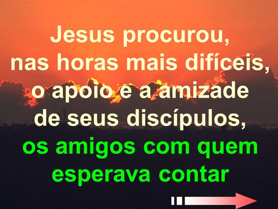 - 21 - Jesus procurou, nas horas mais difíceis, o apoio e a amizade de seus discípulos, os amigos com quem esperava contar