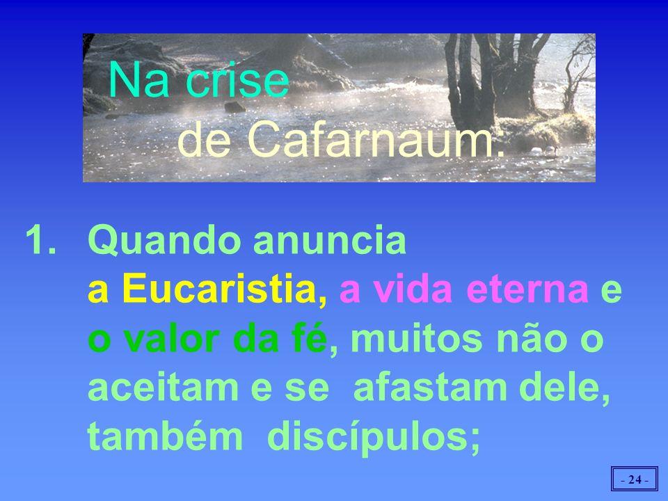 - 24 - Na crise de Cafarnaum: 1.Quando anuncia a Eucaristia, a vida eterna e o valor da fé, muitos não o aceitam e se afastam dele, também discípulos;