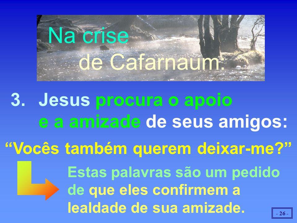 - 26 - Na crise de Cafarnaum: 3.Jesus procura o apoio e a amizade de seus amigos: Estas palavras são um pedido de que eles confirmem a lealdade de sua amizade.