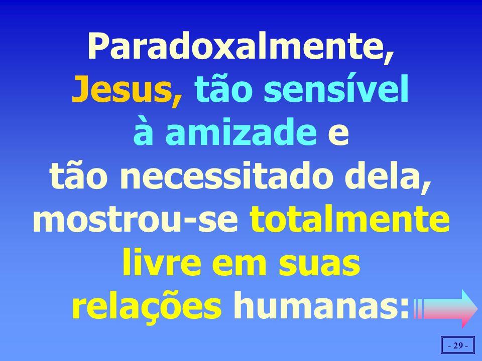 - 29 - Paradoxalmente, Jesus, tão sensível à amizade e tão necessitado dela, mostrou-se totalmente livre em suas relações humanas: