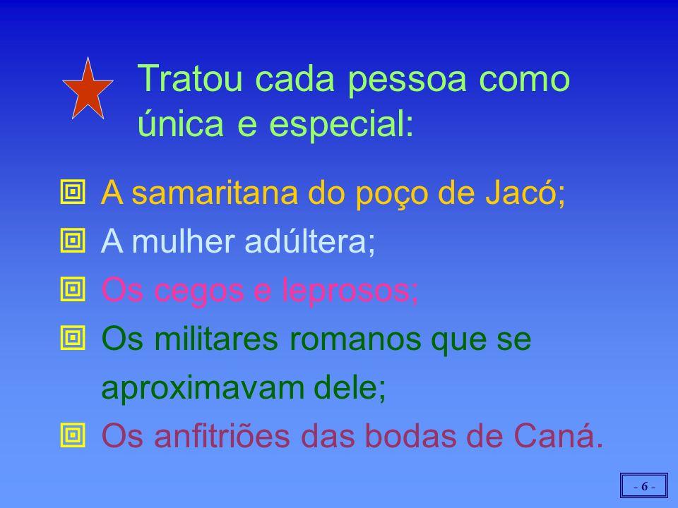 - 6 - Tratou cada pessoa como única e especial: A samaritana do poço de Jacó; A mulher adúltera; Os cegos e leprosos; Os militares romanos que se aproximavam dele; Os anfitriões das bodas de Caná.