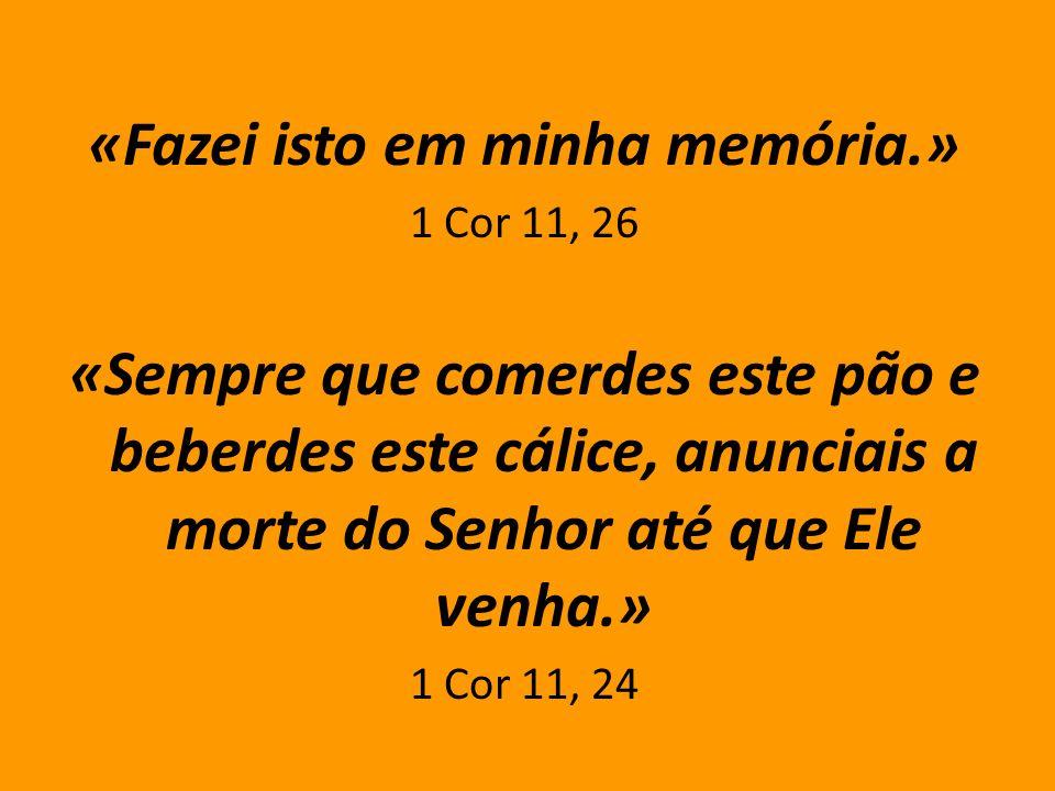 «Fazei isto em minha memória.» 1 Cor 11, 26 «Sempre que comerdes este pão e beberdes este cálice, anunciais a morte do Senhor até que Ele venha.» 1 Co