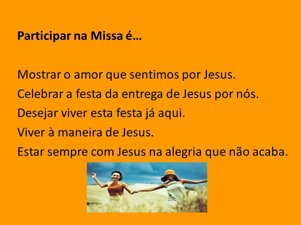 Participar na Missa é… Mostrar o amor que sentimos por Jesus. Celebrar a festa da entrega de Jesus por nós. Desejar viver esta festa já aqui. Viver à