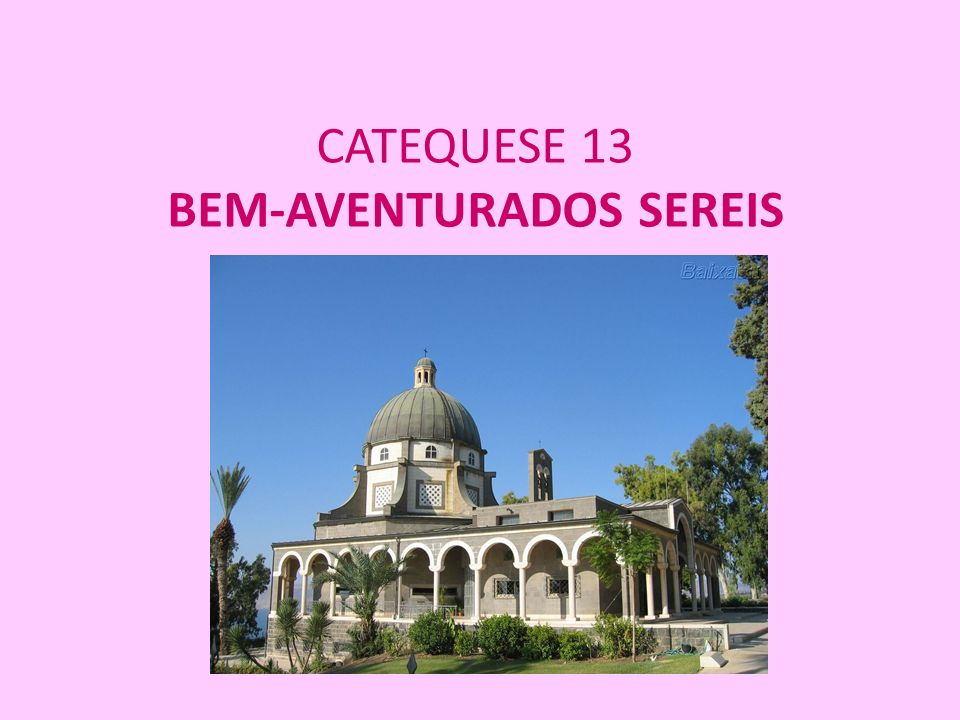 CATEQUESE 13 BEM-AVENTURADOS SEREIS