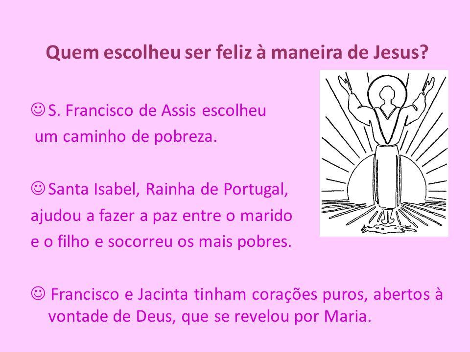 Quem escolheu ser feliz à maneira de Jesus? S. Francisco de Assis escolheu um caminho de pobreza. Santa Isabel, Rainha de Portugal, ajudou a fazer a p