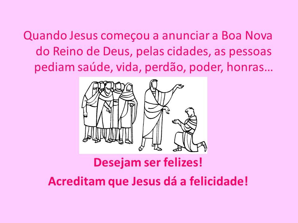 Quando Jesus começou a anunciar a Boa Nova do Reino de Deus, pelas cidades, as pessoas pediam saúde, vida, perdão, poder, honras… Desejam ser felizes!