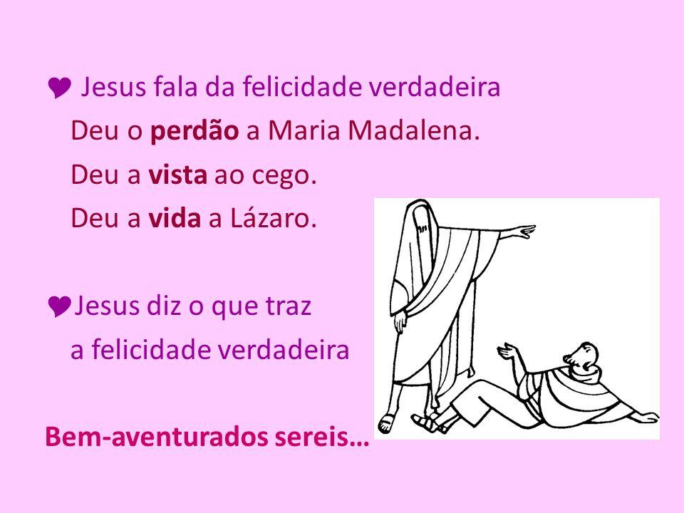 Jesus fala da felicidade verdadeira Deu o perdão a Maria Madalena. Deu a vista ao cego. Deu a vida a Lázaro. Jesus diz o que traz a felicidade verdade