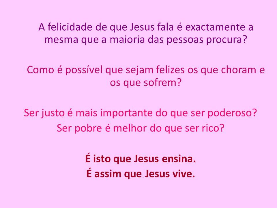 A felicidade de que Jesus fala é exactamente a mesma que a maioria das pessoas procura? Como é possível que sejam felizes os que choram e os que sofre