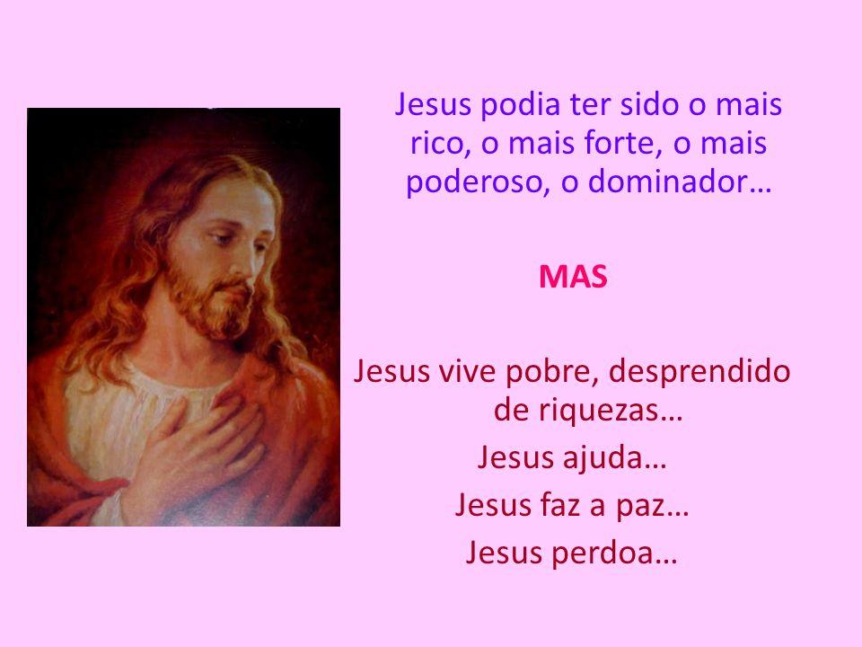 Jesus podia ter sido o mais rico, o mais forte, o mais poderoso, o dominador… MAS Jesus vive pobre, desprendido de riquezas… Jesus ajuda… Jesus faz a