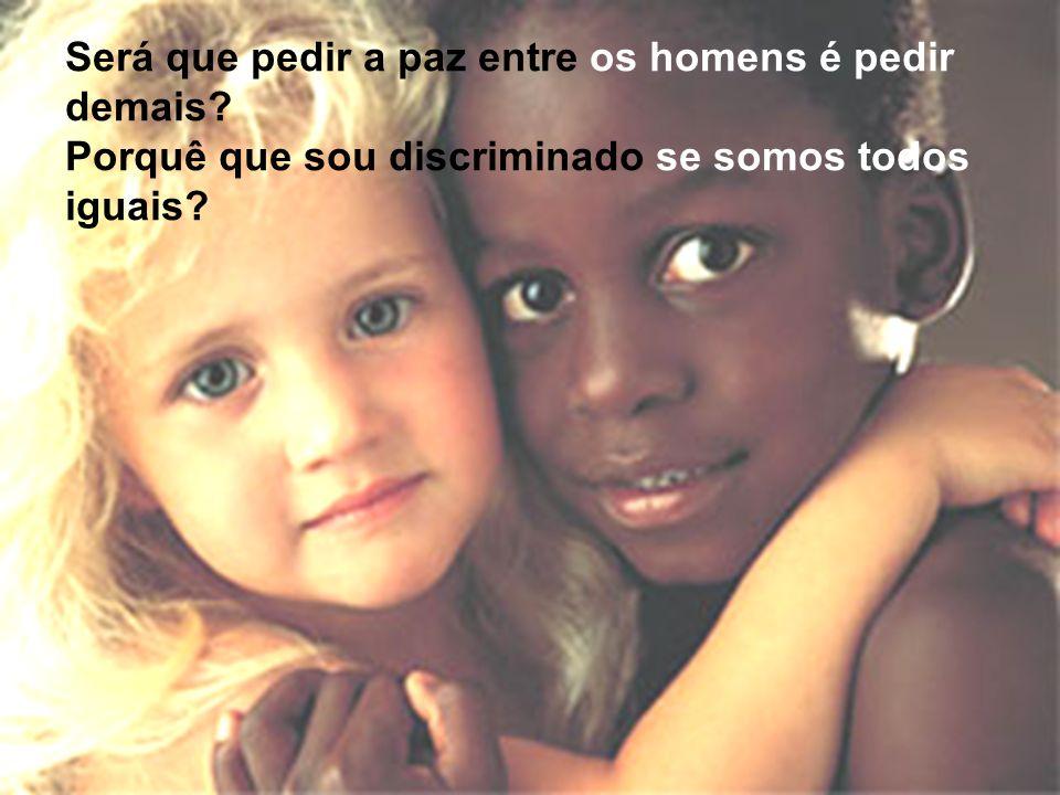 Será que pedir a paz entre os homens é pedir demais? Porquê que sou discriminado se somos todos iguais?