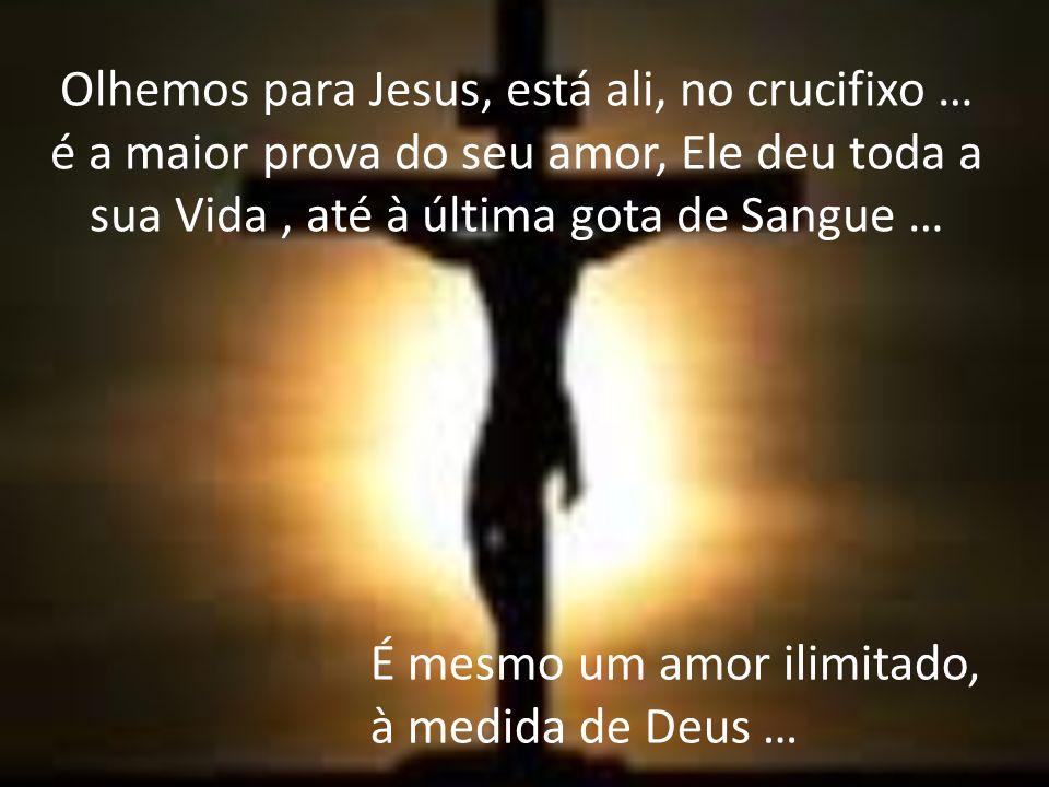 Olhemos para Jesus, está ali, no crucifixo … é a maior prova do seu amor, Ele deu toda a sua Vida, até à última gota de Sangue … É mesmo um amor ilimitado, à medida de Deus …