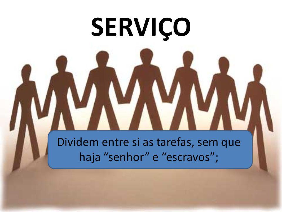 SERVIÇO Dividem entre si as tarefas, sem que haja senhor e escravos;