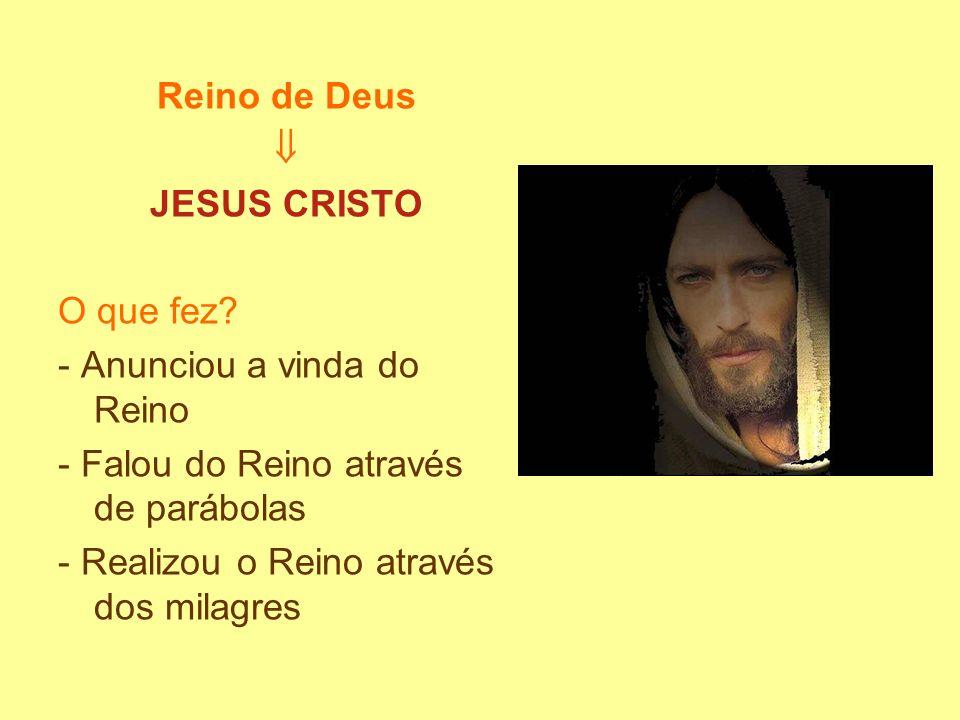 Reino de Deus JESUS CRISTO O que fez? - Anunciou a vinda do Reino - Falou do Reino através de parábolas - Realizou o Reino através dos milagres