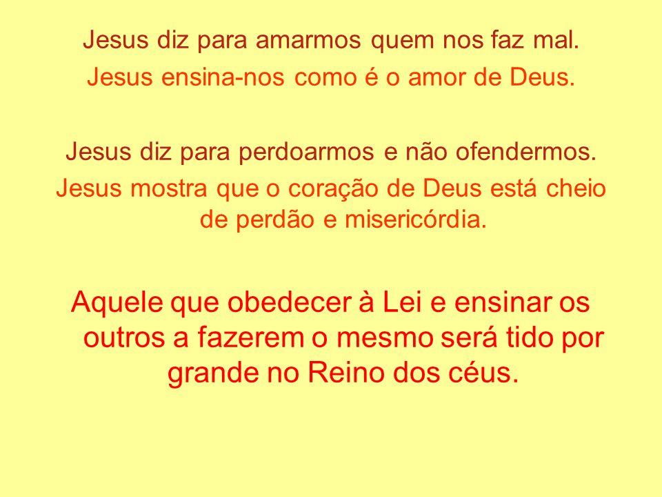 Jesus diz para amarmos quem nos faz mal. Jesus ensina-nos como é o amor de Deus. Jesus diz para perdoarmos e não ofendermos. Jesus mostra que o coraçã