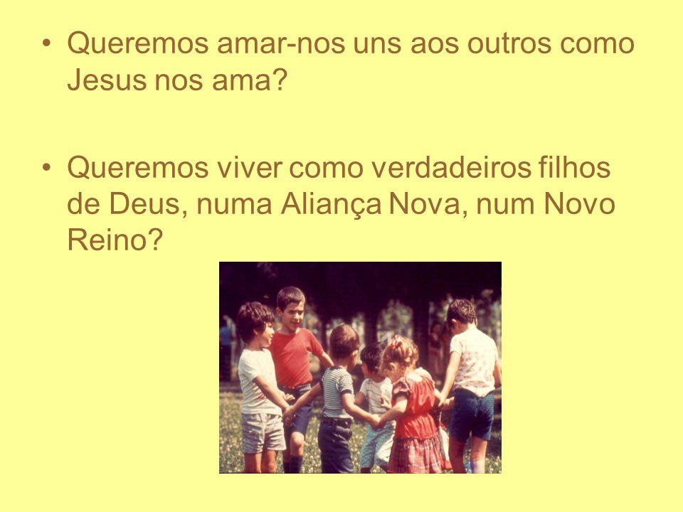 Queremos amar-nos uns aos outros como Jesus nos ama? Queremos viver como verdadeiros filhos de Deus, numa Aliança Nova, num Novo Reino?