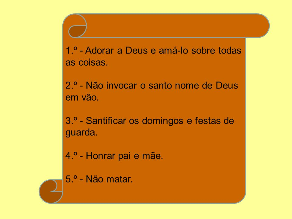 1.º - Adorar a Deus e amá-lo sobre todas as coisas. 2.º - Não invocar o santo nome de Deus em vão. 3.º - Santificar os domingos e festas de guarda. 4.