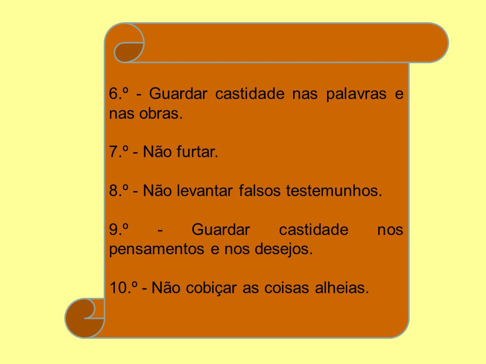 6.º - Guardar castidade nas palavras e nas obras. 7.º - Não furtar. 8.º - Não levantar falsos testemunhos. 9.º - Guardar castidade nos pensamentos e n