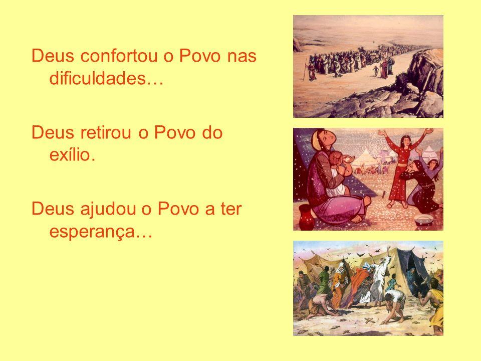 Deus confortou o Povo nas dificuldades… Deus retirou o Povo do exílio. Deus ajudou o Povo a ter esperança…