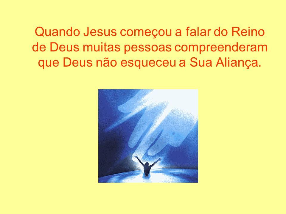 Quando Jesus começou a falar do Reino de Deus muitas pessoas compreenderam que Deus não esqueceu a Sua Aliança.