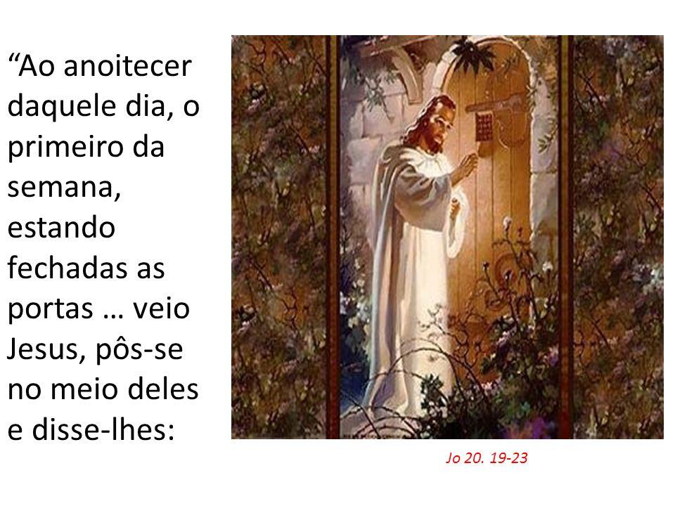 Jo 20. 19-23 Ao anoitecer daquele dia, o primeiro da semana, estando fechadas as portas … veio Jesus, pôs-se no meio deles e disse-lhes: