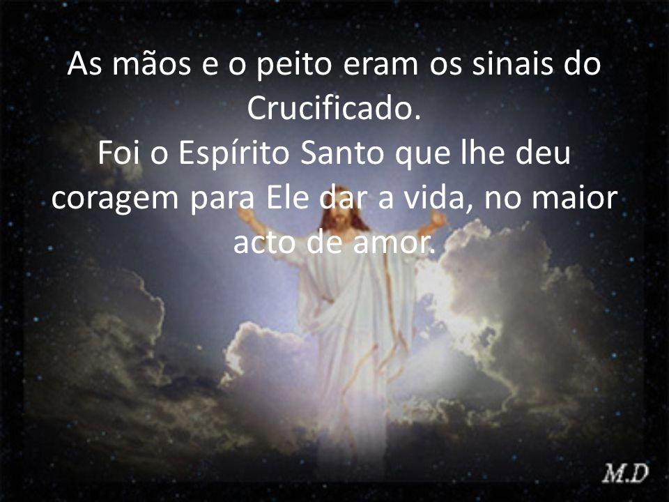 As mãos e o peito eram os sinais do Crucificado. Foi o Espírito Santo que lhe deu coragem para Ele dar a vida, no maior acto de amor.
