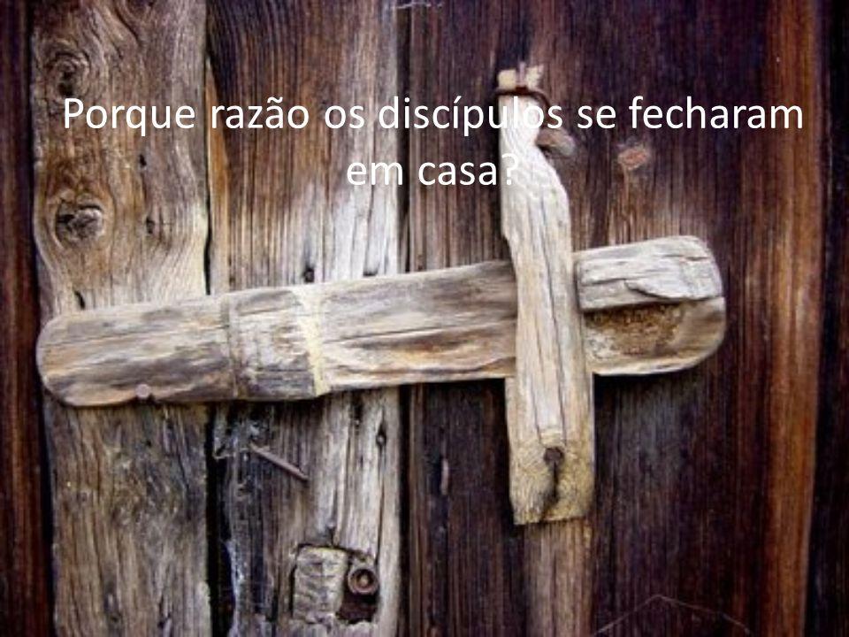 Porque razão os discípulos se fecharam em casa?