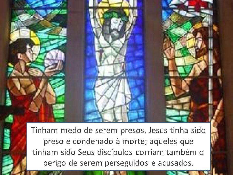 Tinham medo de serem presos. Jesus tinha sido preso e condenado à morte; aqueles que tinham sido Seus discípulos corriam também o perigo de serem pers