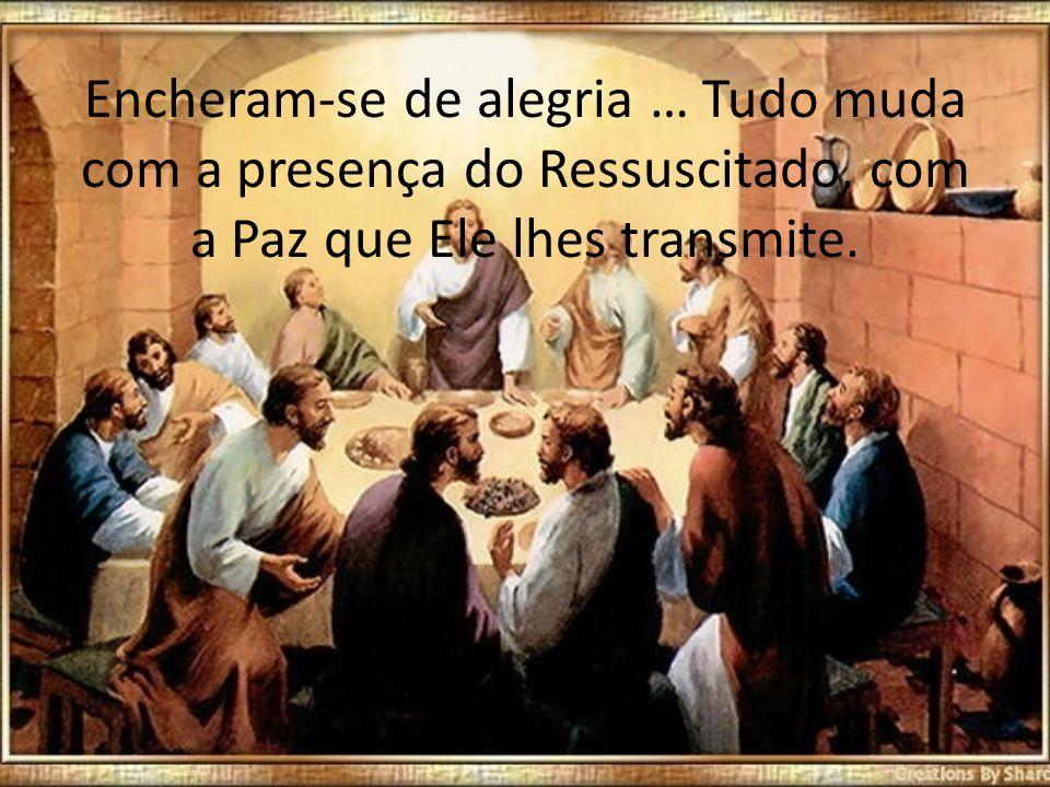 Encheram-se de alegria … Tudo muda com a presença do Ressuscitado, com a Paz que Ele lhes transmite.