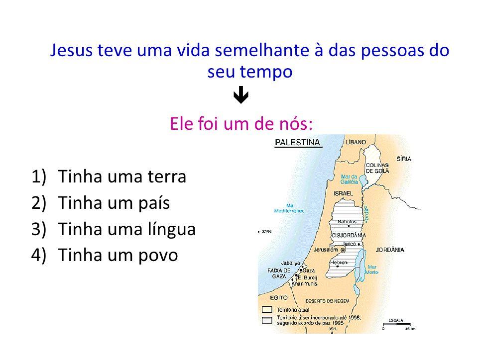 Jesus teve uma vida semelhante à das pessoas do seu tempo Ele foi um de nós: 1)Tinha uma terra 2)Tinha um país 3)Tinha uma língua 4)Tinha um povo