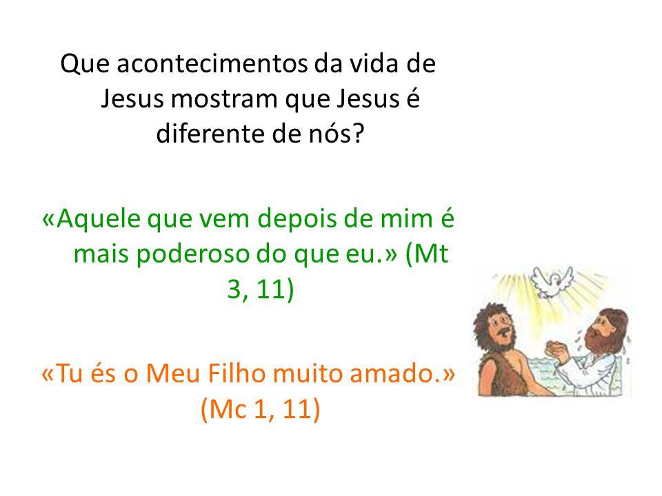 Que acontecimentos da vida de Jesus mostram que Jesus é diferente de nós? «Aquele que vem depois de mim é mais poderoso do que eu.» (Mt 3, 11) «Tu és