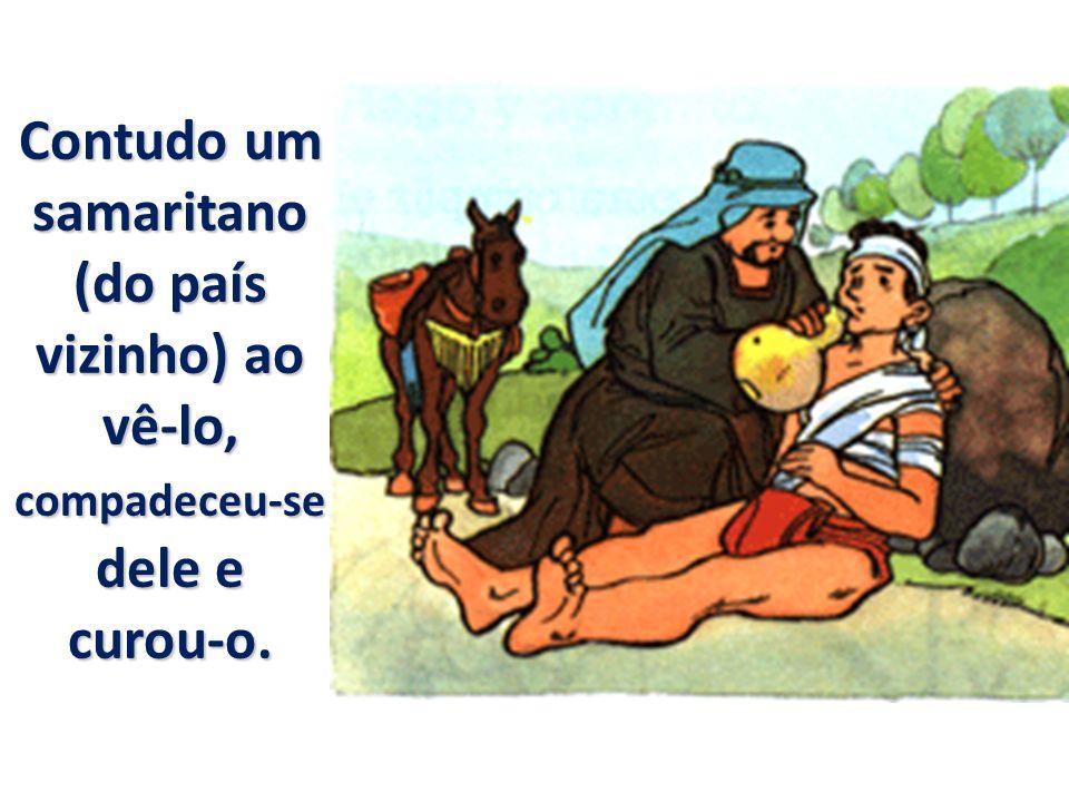 Contudo um samaritano (do país vizinho) ao vê-lo, compadeceu-se dele e curou-o.