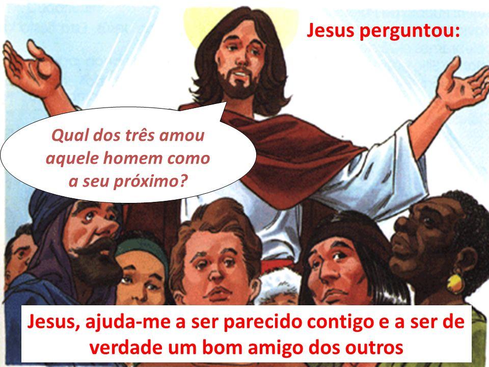 Qual dos três amou aquele homem como a seu próximo? Jesus perguntou: Jesus, ajuda-me a ser parecido contigo e a ser de verdade um bom amigo dos outros