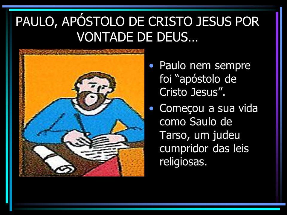 PAULO, APÓSTOLO DE CRISTO JESUS POR VONTADE DE DEUS… Paulo nem sempre foi apóstolo de Cristo Jesus. Começou a sua vida como Saulo de Tarso, um judeu c
