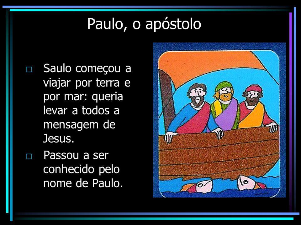 Paulo, o apóstolo Saulo começou a viajar por terra e por mar: queria levar a todos a mensagem de Jesus. Passou a ser conhecido pelo nome de Paulo.