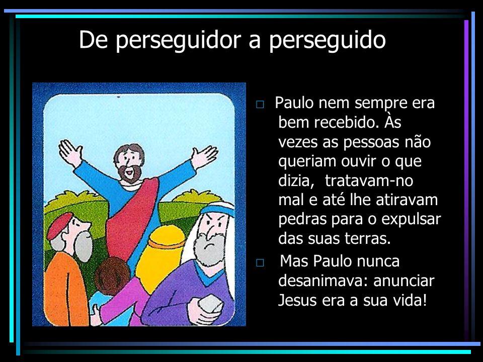De perseguidor a perseguido Paulo nem sempre era bem recebido. Às vezes as pessoas não queriam ouvir o que dizia, tratavam-no mal e até lhe atiravam p