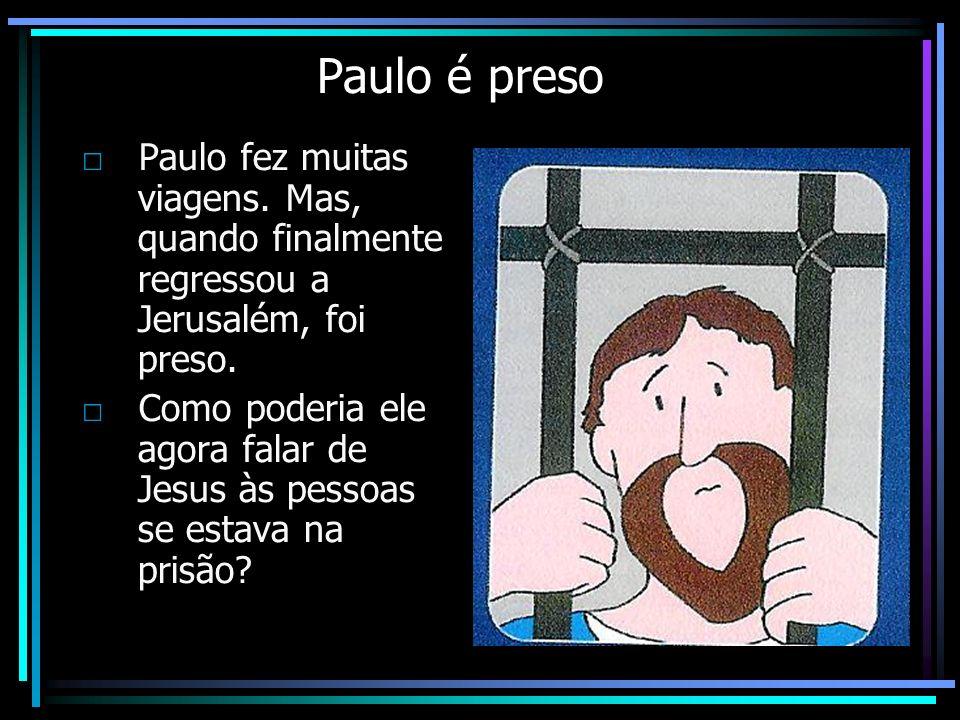 Paulo é preso Paulo fez muitas viagens. Mas, quando finalmente regressou a Jerusalém, foi preso. Como poderia ele agora falar de Jesus às pessoas se e