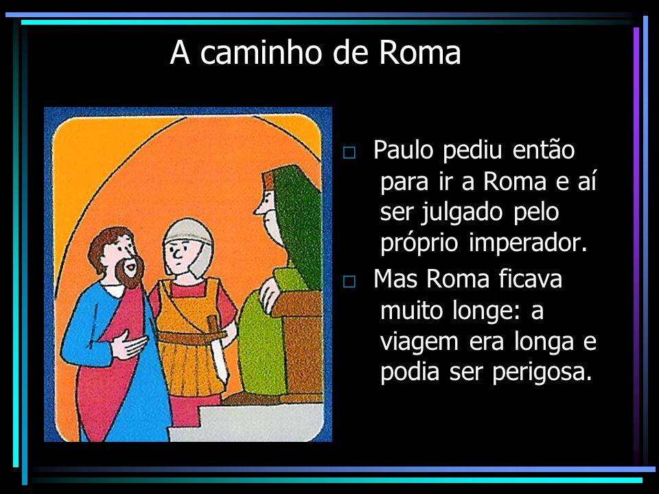 A caminho de Roma Paulo pediu então para ir a Roma e aí ser julgado pelo próprio imperador. Mas Roma ficava muito longe: a viagem era longa e podia se