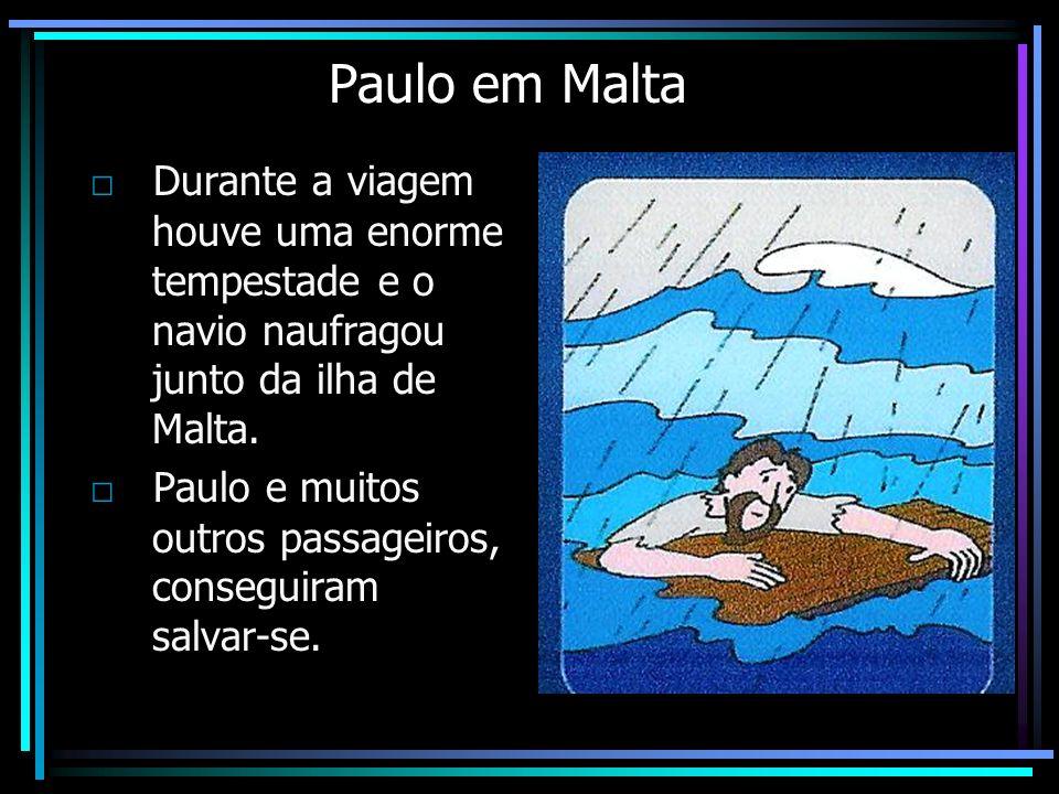 Paulo em Malta Durante a viagem houve uma enorme tempestade e o navio naufragou junto da ilha de Malta. Paulo e muitos outros passageiros, conseguiram