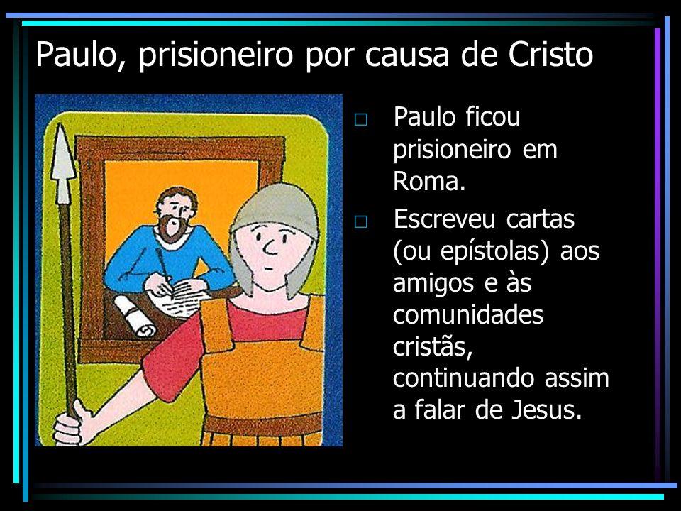 Paulo, prisioneiro por causa de Cristo Paulo ficou prisioneiro em Roma. Escreveu cartas (ou epístolas) aos amigos e às comunidades cristãs, continuand