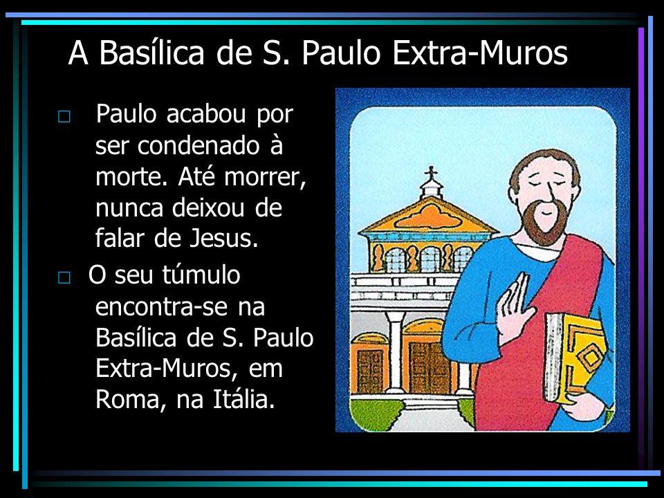 A Basílica de S. Paulo Extra-Muros Paulo acabou por ser condenado à morte. Até morrer, nunca deixou de falar de Jesus. O seu túmulo encontra-se na Bas