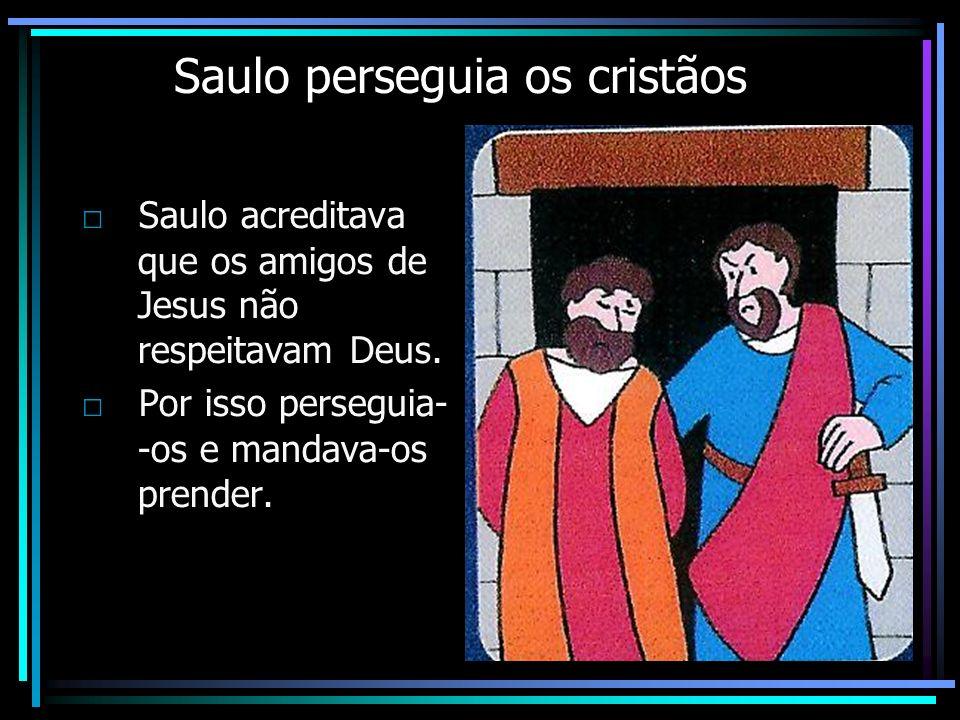 Saulo perseguia os cristãos Saulo acreditava que os amigos de Jesus não respeitavam Deus. Por isso perseguia- -os e mandava-os prender.